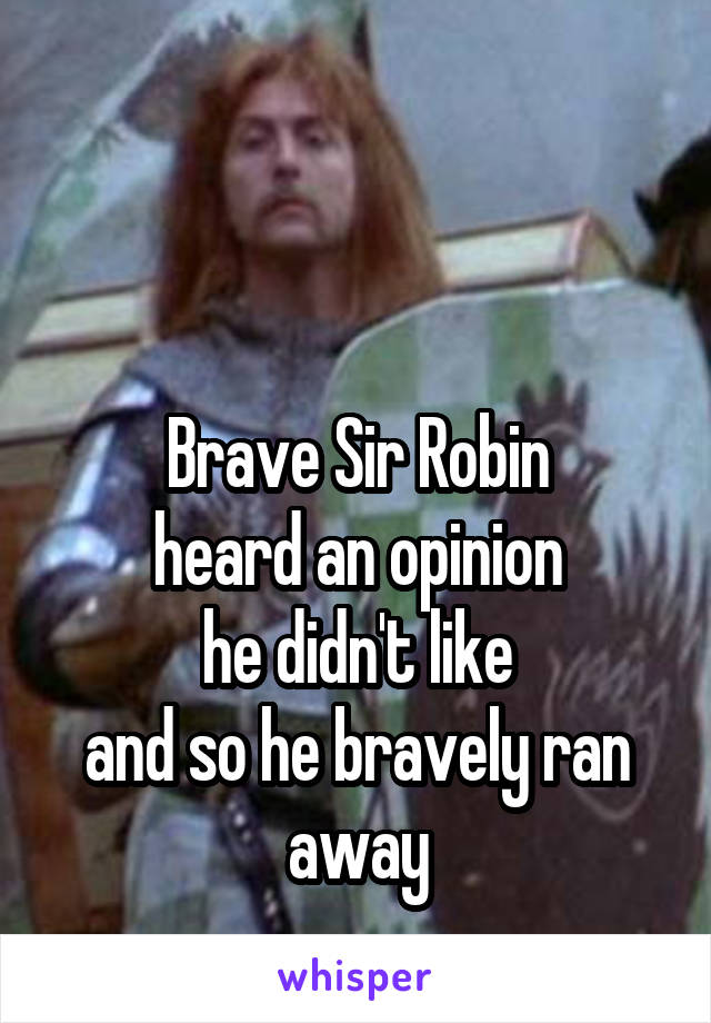 Brave Sir Robin heard an opinion he didn't like and so he bravely ran away