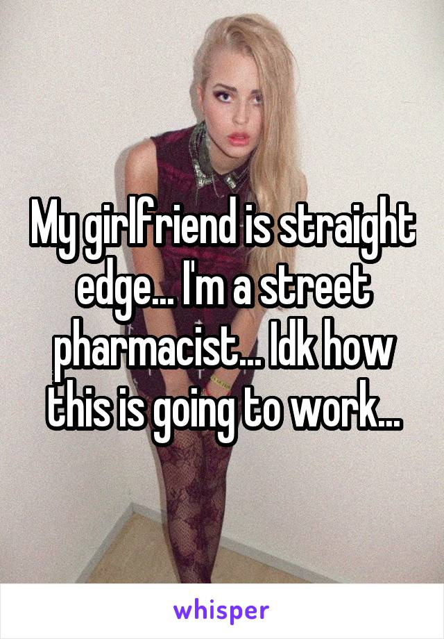 My girlfriend is straight edge... I'm a street pharmacist... Idk how this is going to work...