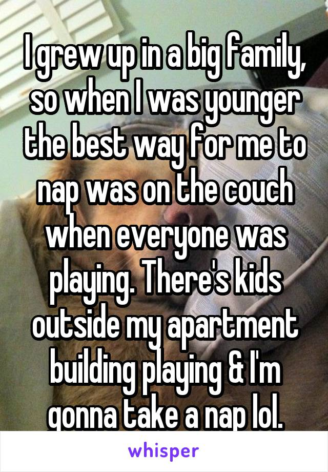 I grew up in a big family, so when I was younger the best way for me to nap was on the couch when everyone was playing. There's kids outside my apartment building playing & I'm gonna take a nap lol.
