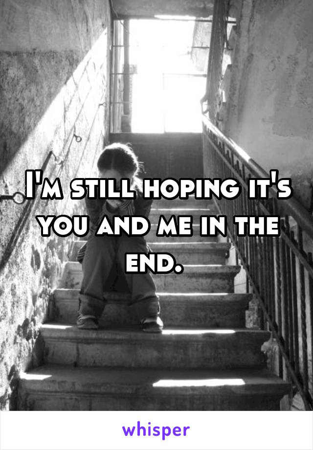 I'm still hoping it's you and me in the end.
