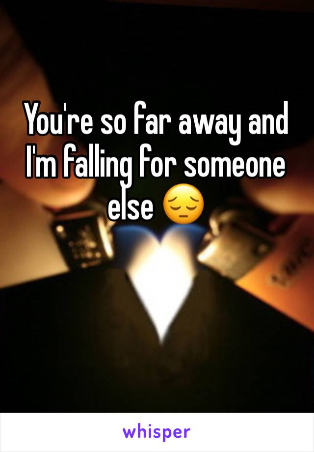 You're so far away and I'm falling for someone else 😔