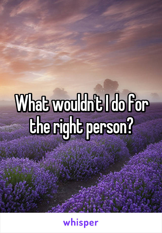 What wouldn't I do for the right person?