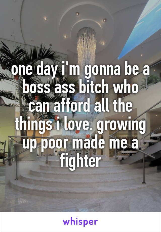 one day i'm gonna be a boss ass bitch who can afford all the things i love. growing up poor made me a fighter