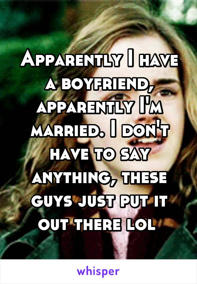 Apparently I have a boyfriend, apparently I'm married. I don't have to say anything, these guys just put it out there lol