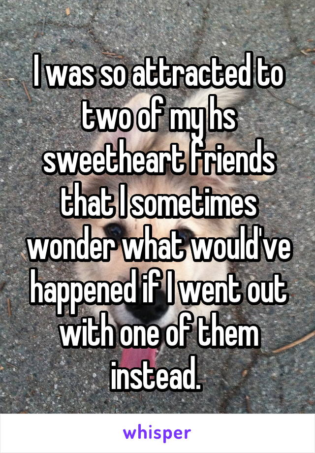 I was so attracted to two of my hs sweetheart friends that I sometimes wonder what would've happened if I went out with one of them instead.