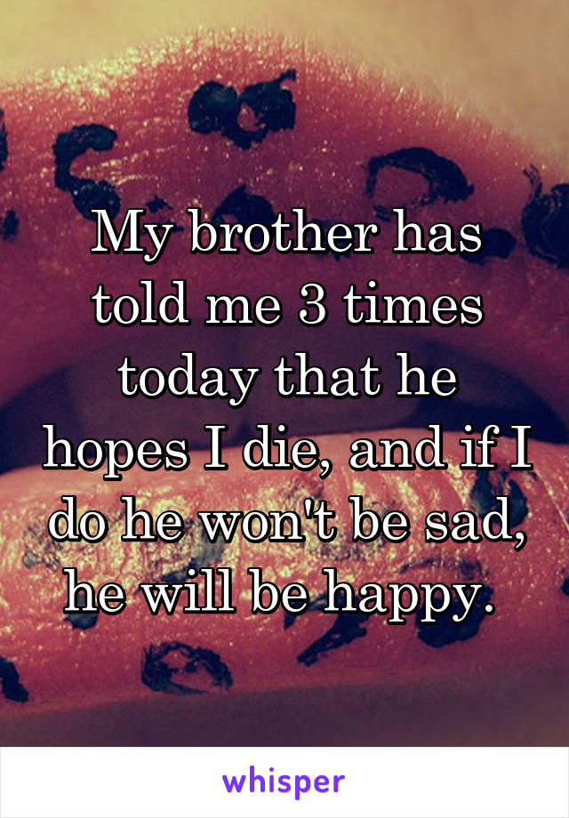 My brother has told me 3 times today that he hopes I die, and if I do he won't be sad, he will be happy.