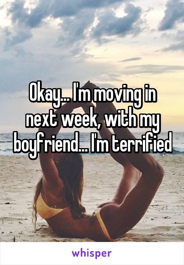 Okay... I'm moving in next week, with my boyfriend... I'm terrified