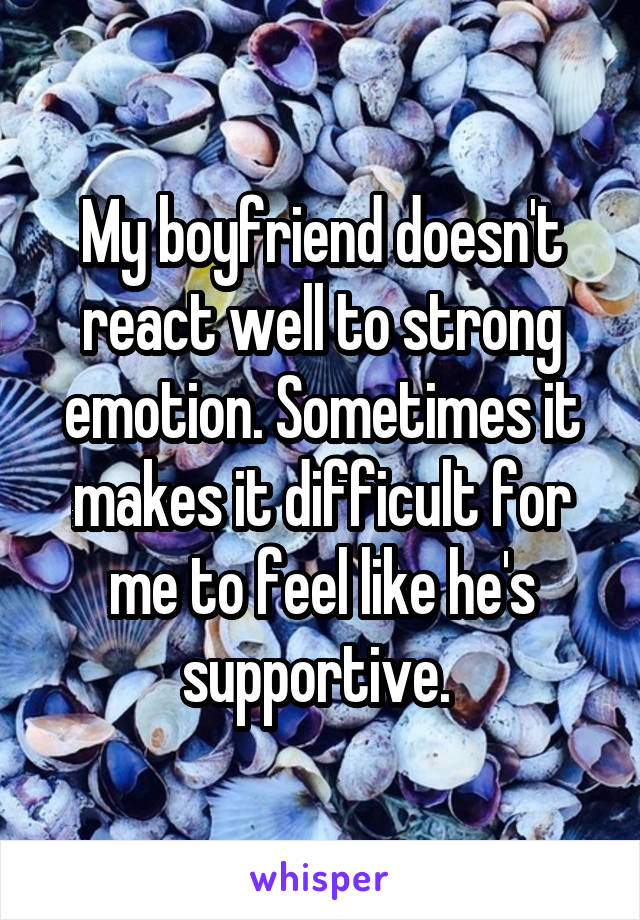 My boyfriend doesn't react well to strong emotion. Sometimes it makes it difficult for me to feel like he's supportive.