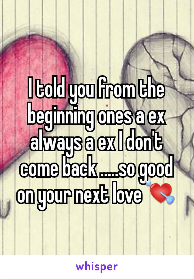 I told you from the beginning ones a ex always a ex I don't come back .....so good on your next love💘