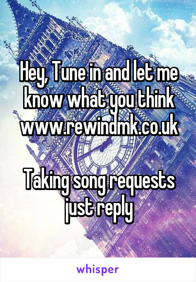 Hey, Tune in and let me know what you think www.rewindmk.co.uk  Taking song requests just reply