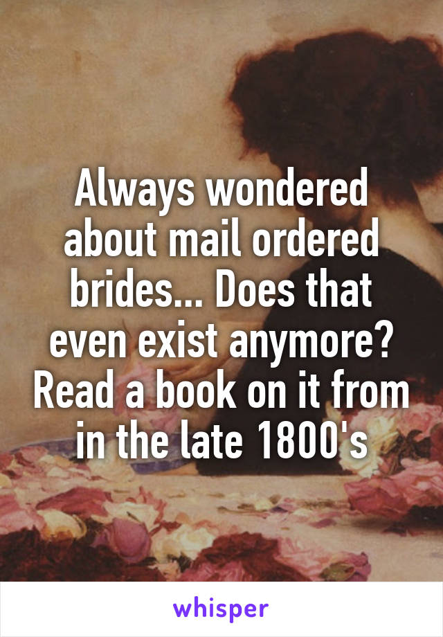 Always wondered about mail ordered brides... Does that even exist anymore? Read a book on it from in the late 1800's