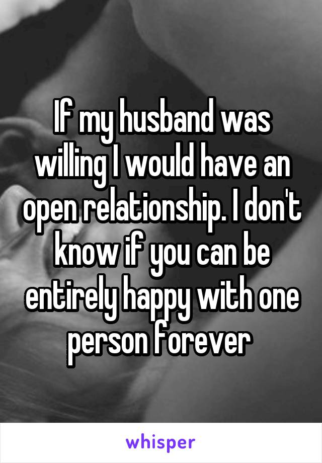 If my husband was willing I would have an open relationship. I don't know if you can be entirely happy with one person forever