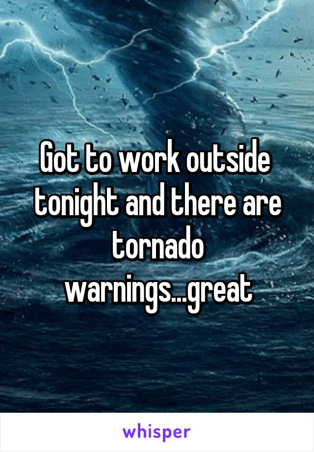 Got to work outside  tonight and there are tornado warnings...great