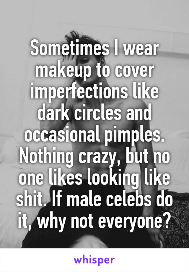 Sometimes I wear makeup to cover imperfections like dark circles and occasional pimples. Nothing crazy, but no one likes looking like shit. If male celebs do it, why not everyone?