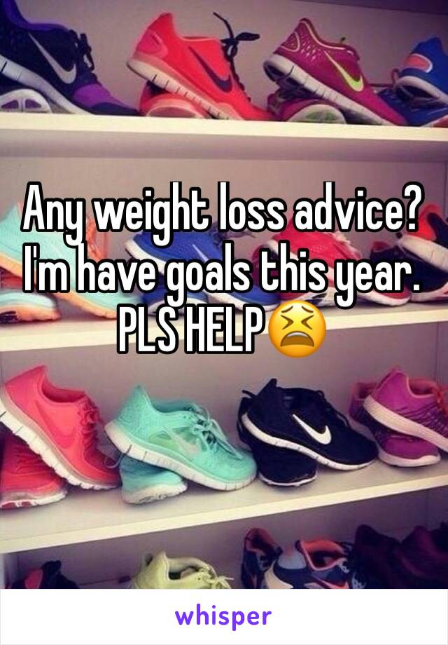 Any weight loss advice? I'm have goals this year. PLS HELP😫