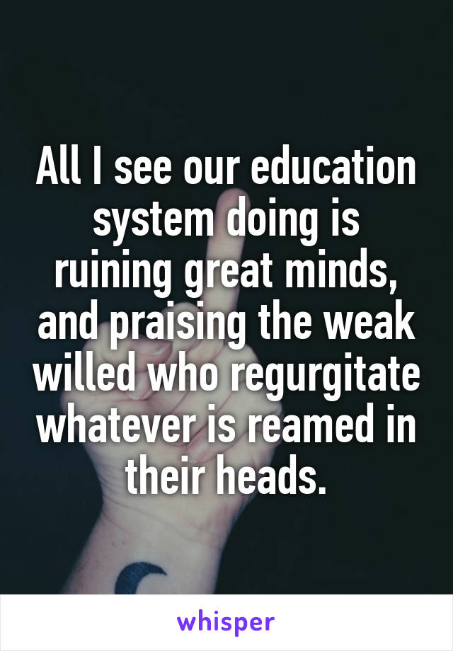All I see our education system doing is ruining great minds, and praising the weak willed who regurgitate whatever is reamed in their heads.