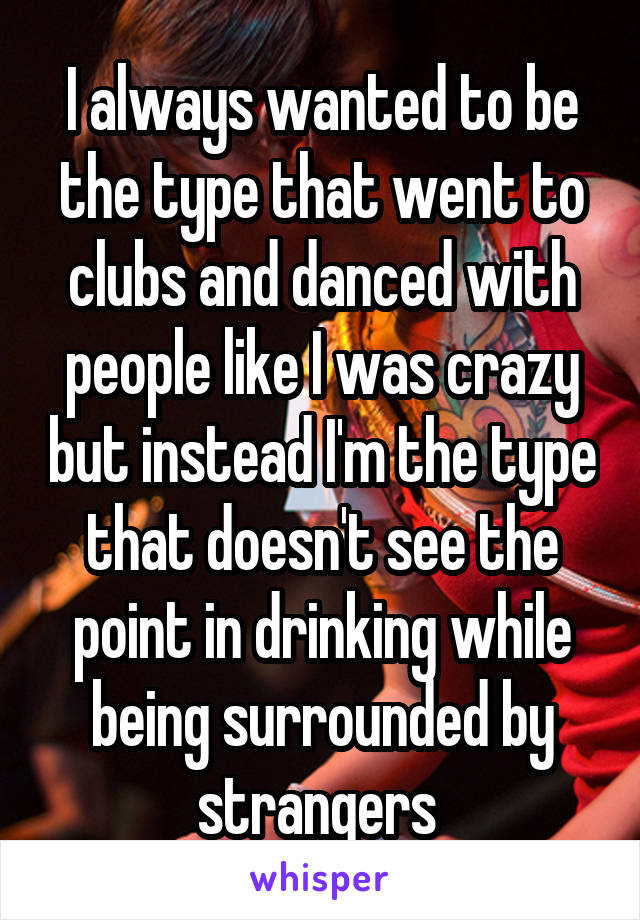 I always wanted to be the type that went to clubs and danced with people like I was crazy but instead I'm the type that doesn't see the point in drinking while being surrounded by strangers