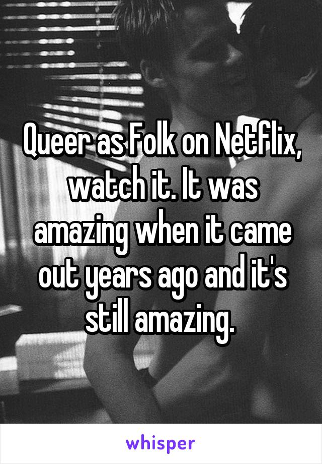 Queer as Folk on Netflix, watch it. It was amazing when it came out years ago and it's still amazing.