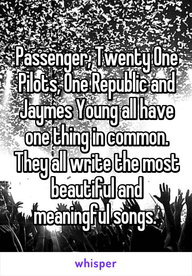 Passenger, Twenty One Pilots, One Republic and Jaymes Young all have one thing in common. They all write the most beautiful and meaningful songs.