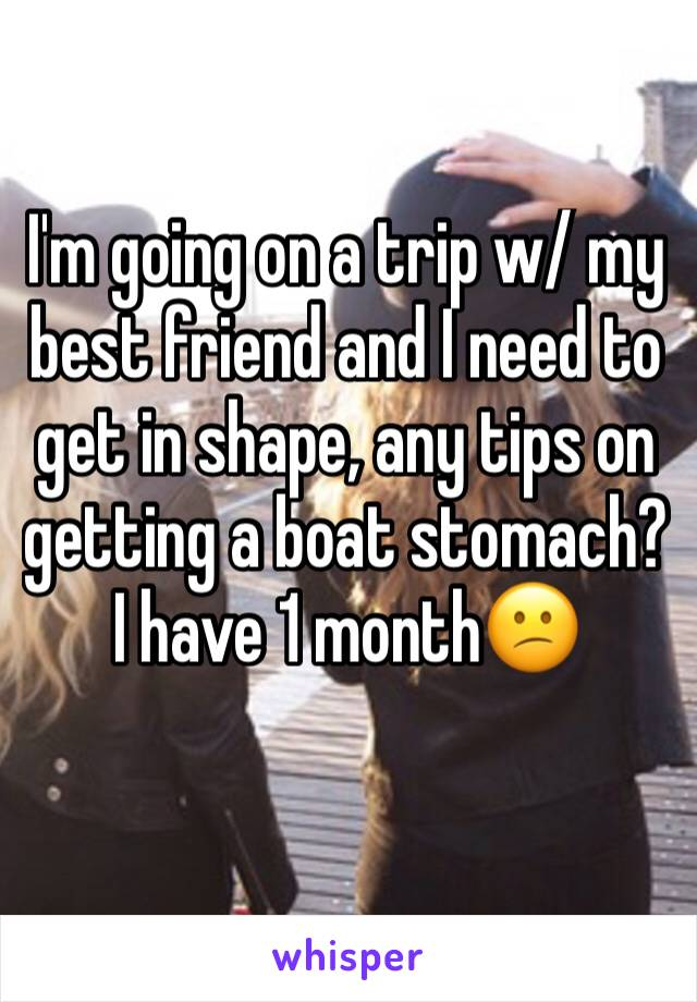 I'm going on a trip w/ my best friend and I need to get in shape, any tips on getting a boat stomach? I have 1 month😕
