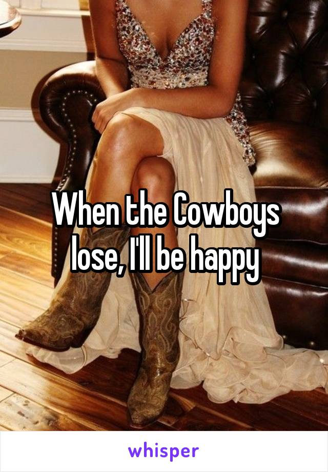When the Cowboys lose, I'll be happy