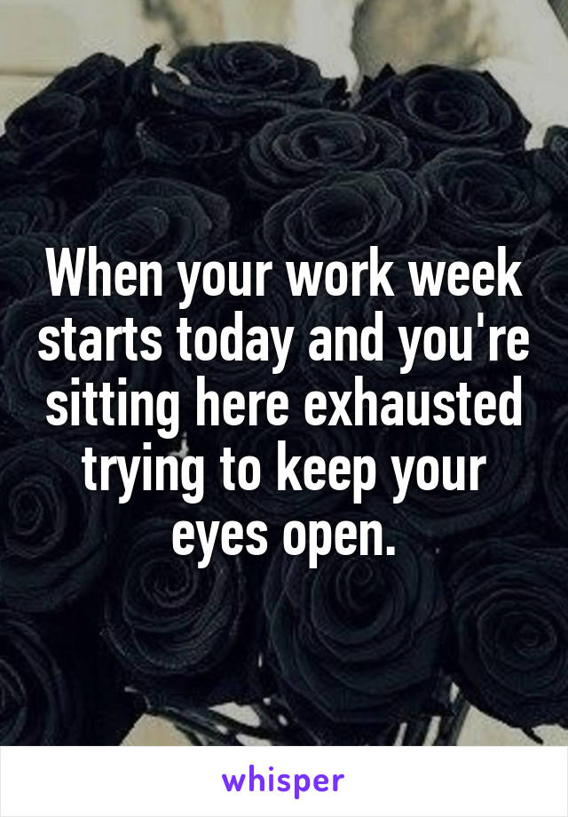When your work week starts today and you're sitting here exhausted trying to keep your eyes open.
