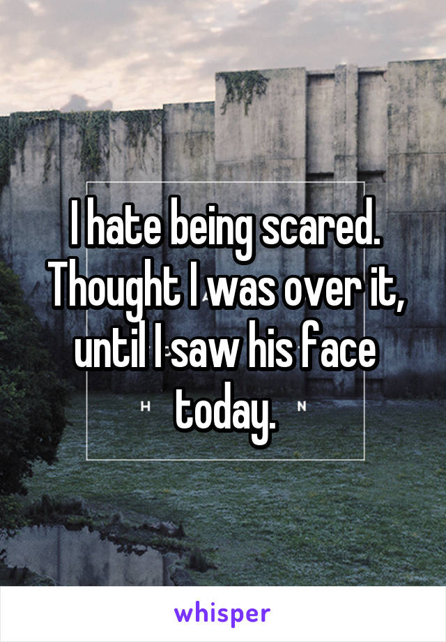 I hate being scared. Thought I was over it, until I saw his face today.