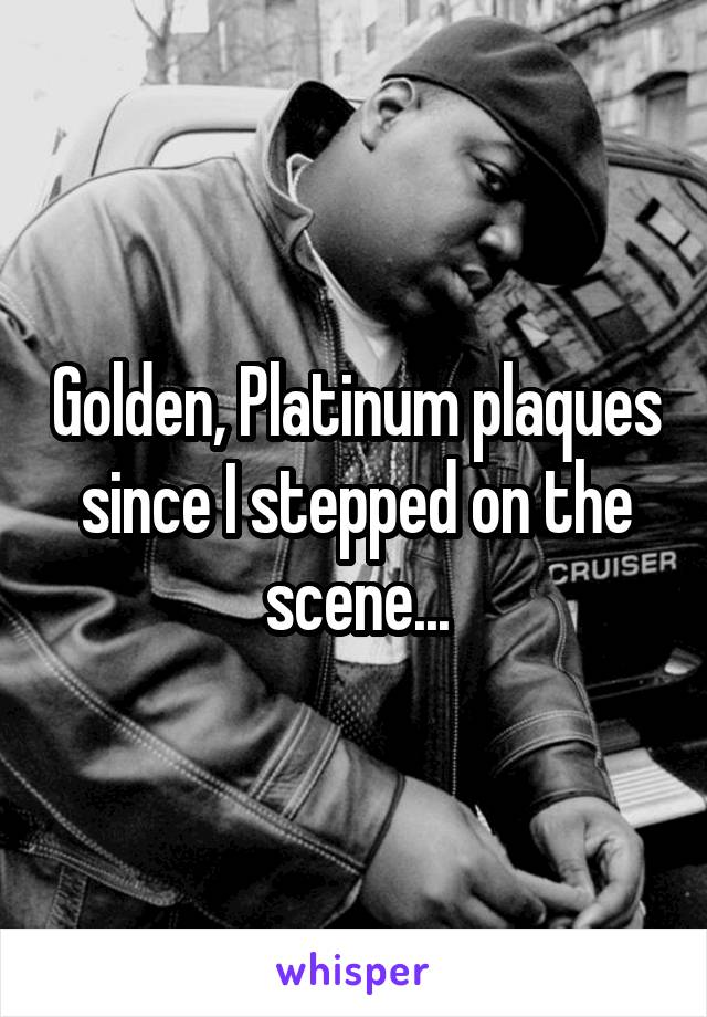 Golden, Platinum plaques since I stepped on the scene...