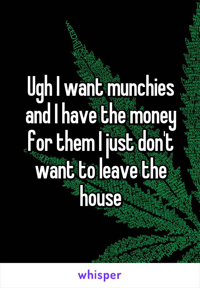 Ugh I want munchies and I have the money for them I just don't want to leave the house