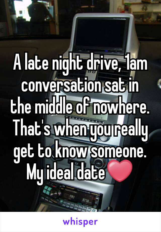 A late night drive, 1am conversation sat in the middle of nowhere. That's when you really get to know someone. My ideal date❤