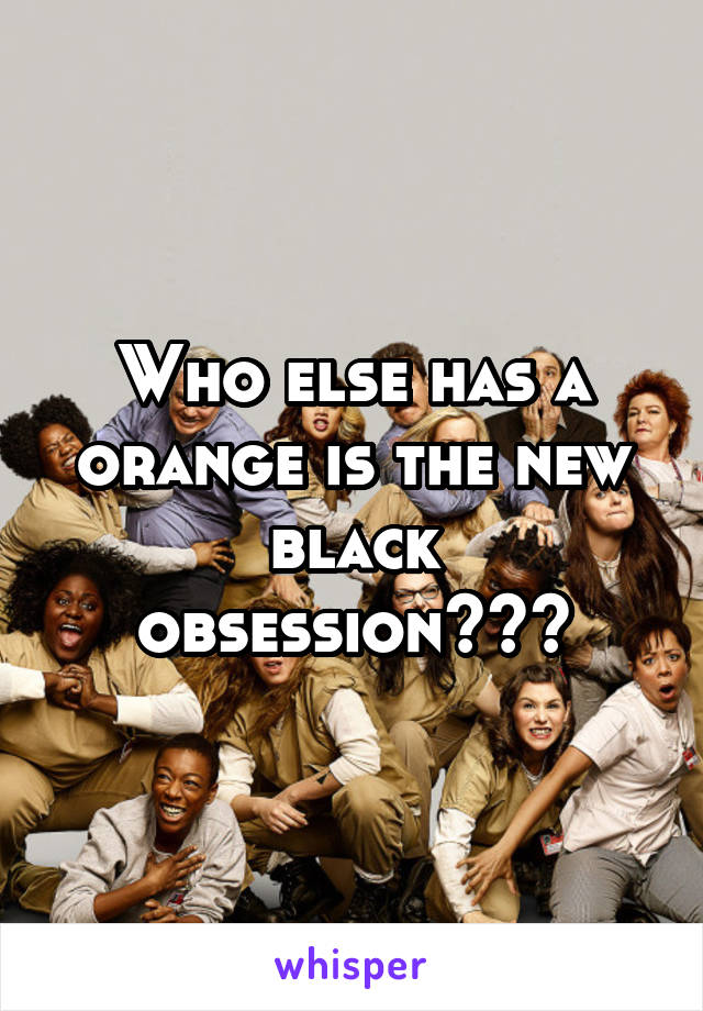 Who else has a orange is the new black obsession???