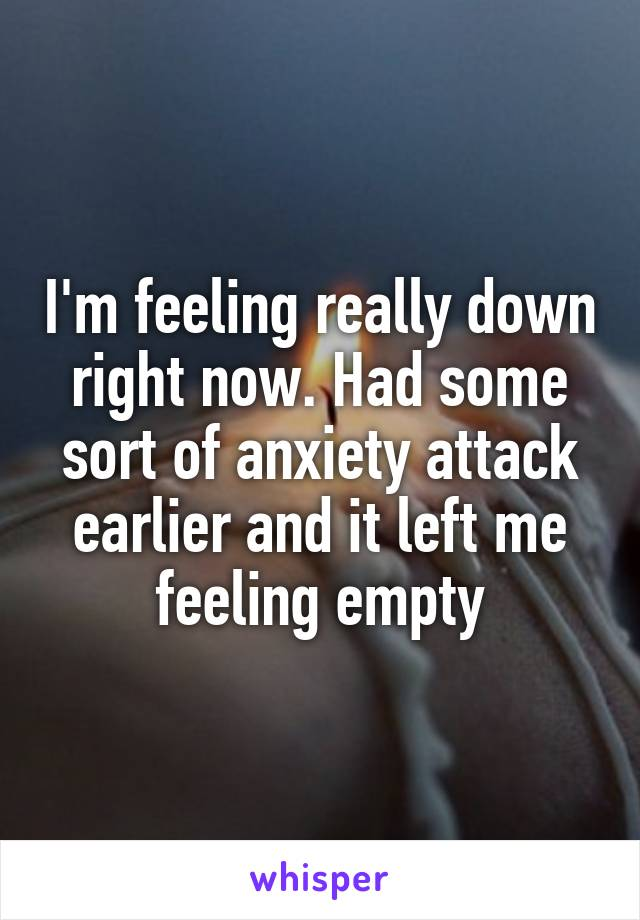 I'm feeling really down right now. Had some sort of anxiety attack earlier and it left me feeling empty