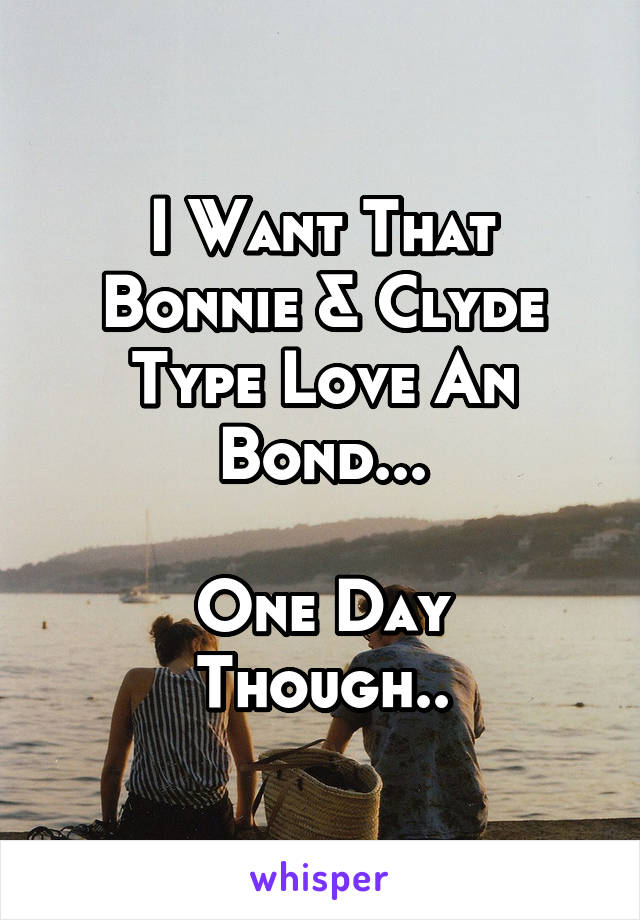 I Want That Bonnie & Clyde Type Love An Bond...  One Day Though..