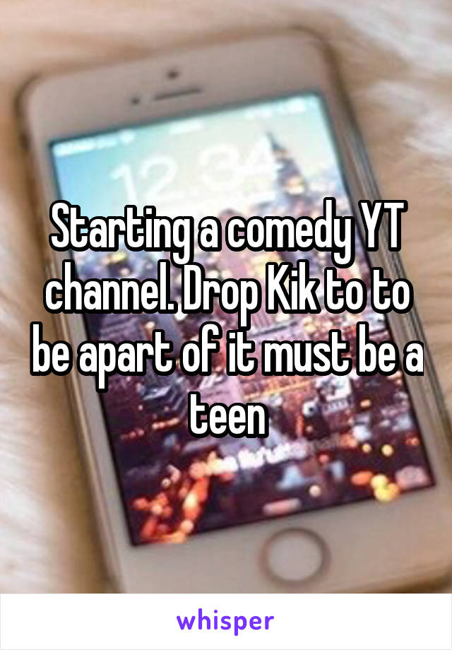 Starting a comedy YT channel. Drop Kik to to be apart of it must be a teen