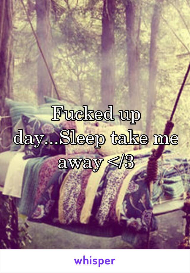 Fucked up day...Sleep take me away </3