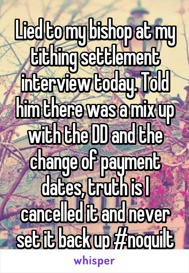 Lied to my bishop at my tithing settlement interview today. Told him there was a mix up with the DD and the change of payment dates, truth is I cancelled it and never set it back up #noguilt