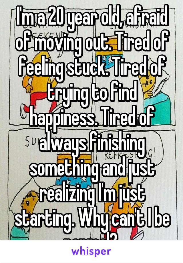 I'm a 20 year old, afraid of moving out. Tired of feeling stuck. Tired of trying to find happiness. Tired of always finishing something and just realizing I'm just starting. Why can't I be normal?