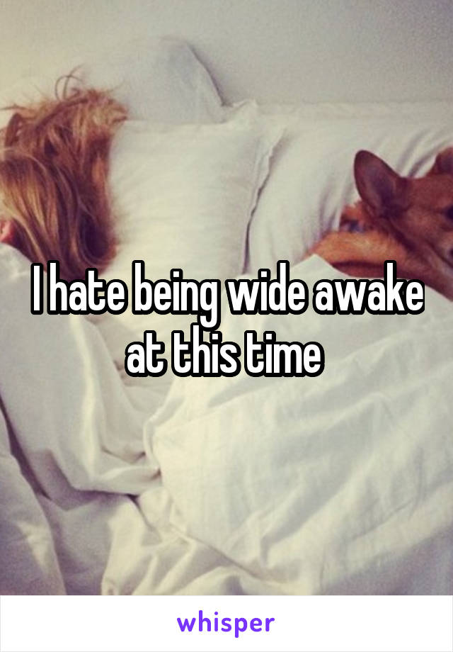 I hate being wide awake at this time