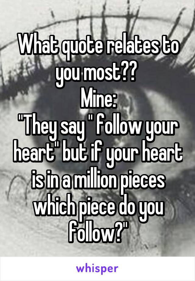 "What quote relates to you most??  Mine: ""They say "" follow your heart"" but if your heart is in a million pieces which piece do you follow?"""
