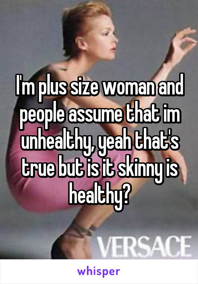 I'm plus size woman and people assume that im unhealthy, yeah that's true but is it skinny is healthy?