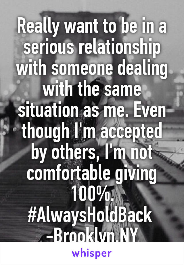 Really want to be in a serious relationship with someone dealing with the same situation as me. Even though I'm accepted by others, I'm not comfortable giving 100%. #AlwaysHoldBack  -Brooklyn,NY
