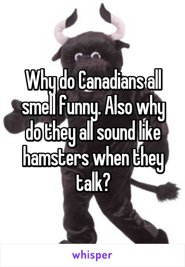 Why do Canadians all smell funny. Also why do they all sound like hamsters when they talk?