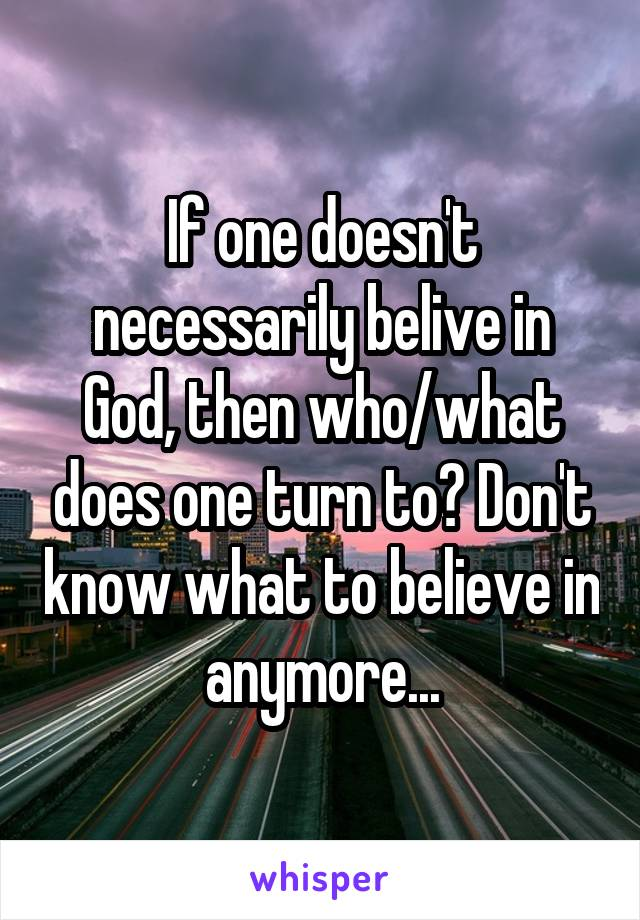 If one doesn't necessarily belive in God, then who/what does one turn to? Don't know what to believe in anymore...