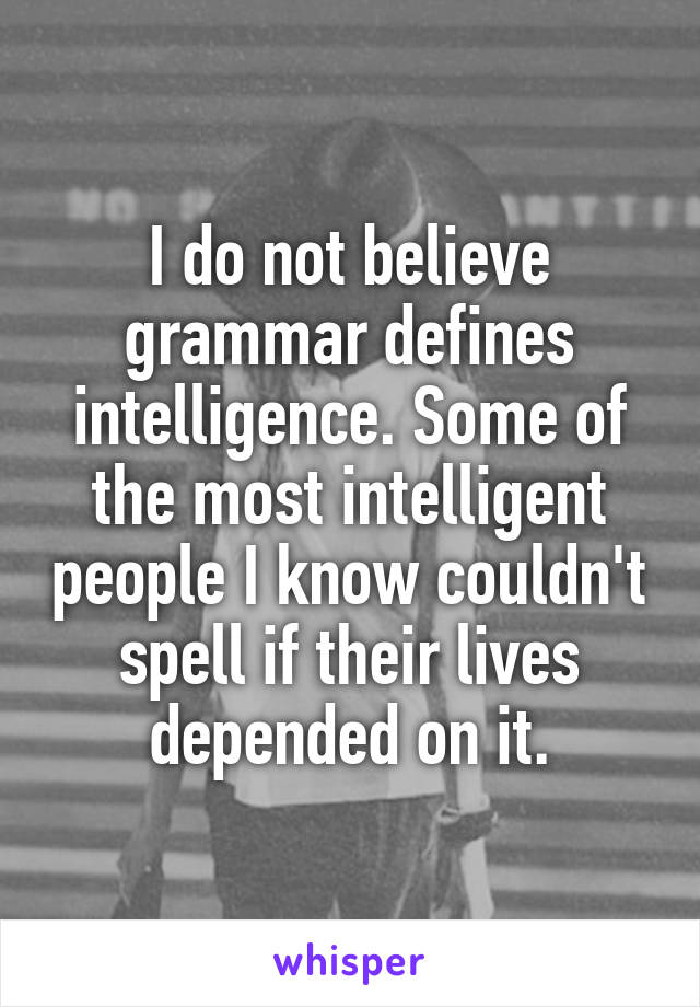 I do not believe grammar defines intelligence. Some of the most intelligent people I know couldn't spell if their lives depended on it.