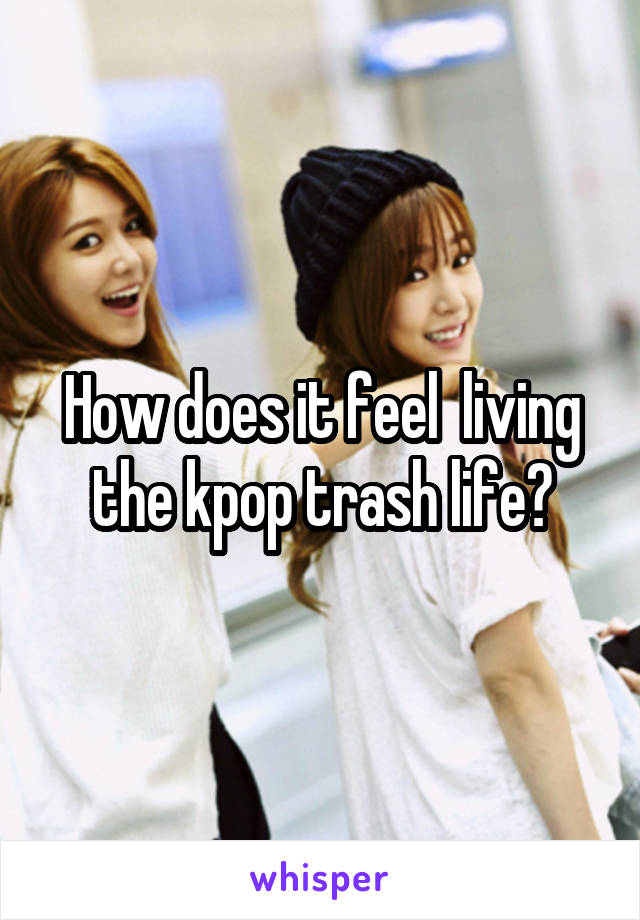 How does it feel  living the kpop trash life?
