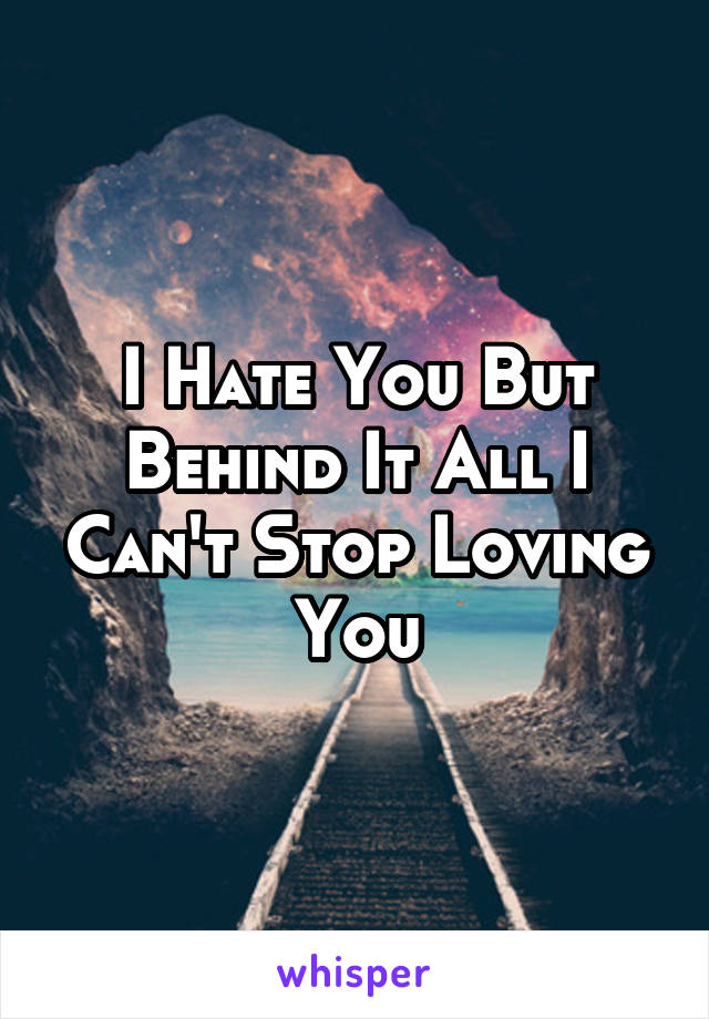 I Hate You But Behind It All I Can't Stop Loving You