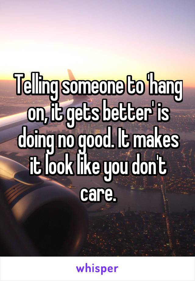 Telling someone to 'hang on, it gets better' is doing no good. It makes it look like you don't care.