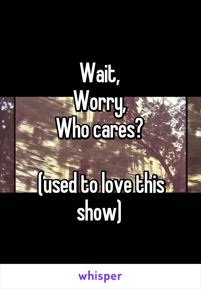 Wait,  Worry,  Who cares?   (used to love this show)