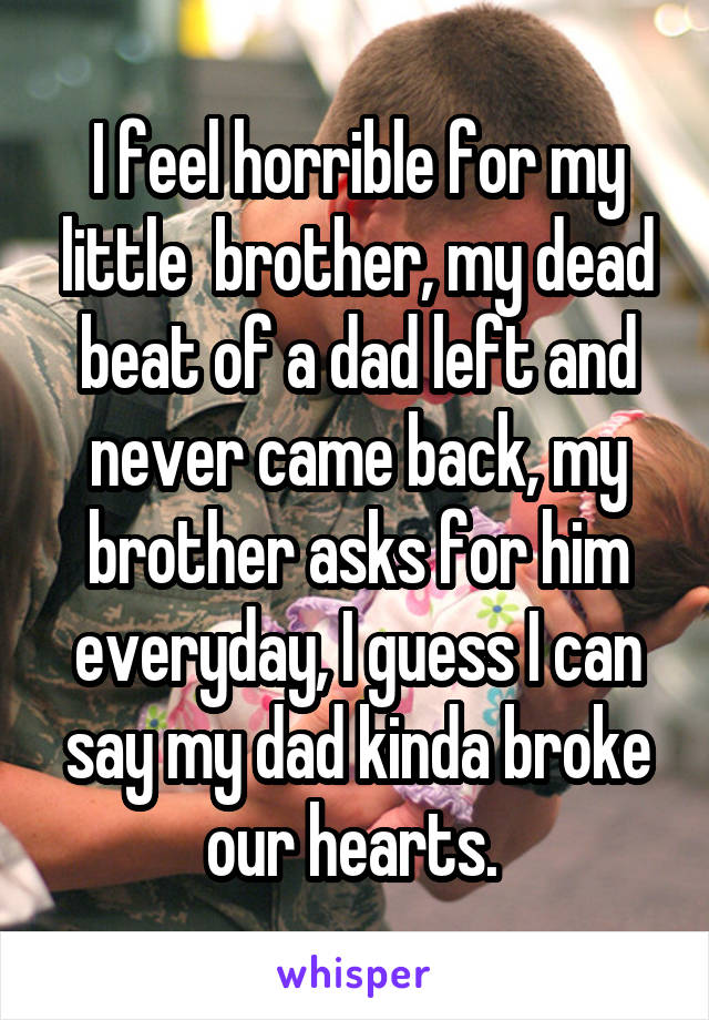 I feel horrible for my little  brother, my dead beat of a dad left and never came back, my brother asks for him everyday, I guess I can say my dad kinda broke our hearts.