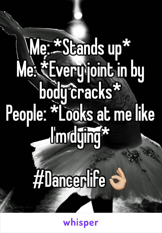 Me: *Stands up*  Me: *Every joint in by body cracks*  People: *Looks at me like I'm dying*   #Dancerlife👌🏼